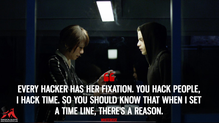 Every hacker has her fixation. You hack people, I hack time. So you should know that when I set a time line, there's a reason. - Whiterose (Mr. Robot Quotes)