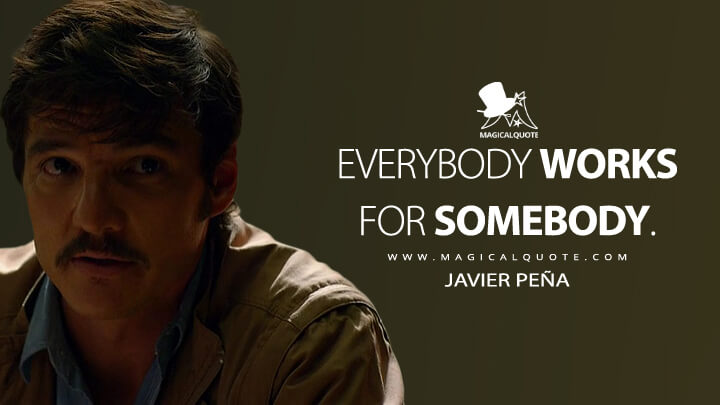 Everybody works for somebody. - Javier Peña (Narcos Quotes)