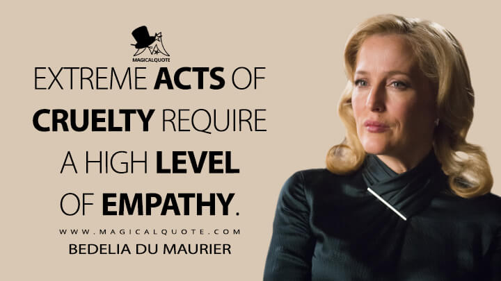 Extreme acts of cruelty require a high level of empathy. - Bedelia Du Maurier (Hannibal Quotes)