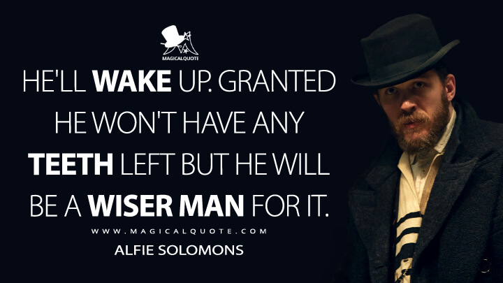 He'll wake up. Granted he won't have any teeth left but he will be a wiser man for it. - Alfie Solomons (Peaky Blinders Quotes)