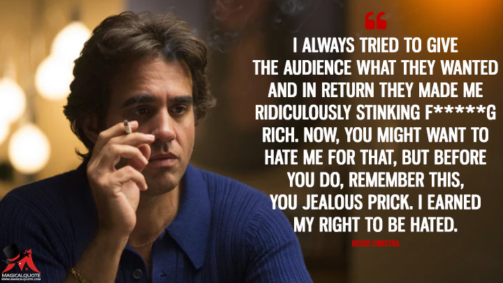 I always tried to give the audience what they wanted and in return they made me ridiculously stinking f*****g rich. Now, you might want to hate me for that, but before you do, remember this, you jealous prick. I earned my right to be hated. - Richie Finestra (Vinyl Quotes)