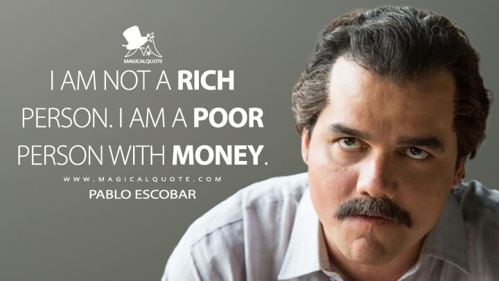 I am not a rich person. I am a poor person with money. - Pablo Escobar (Narcos Quotes)