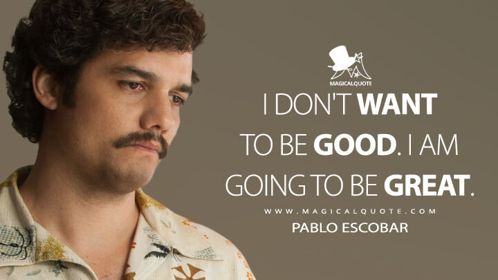 I don't want to be good. I am going to be great. - Pablo Escobar (Narcos Quotes)