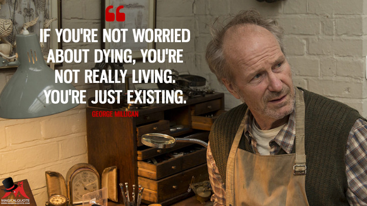 If you're not worried about dying, you're not really living. You're just existing. - George Millican (Humans Quotes)