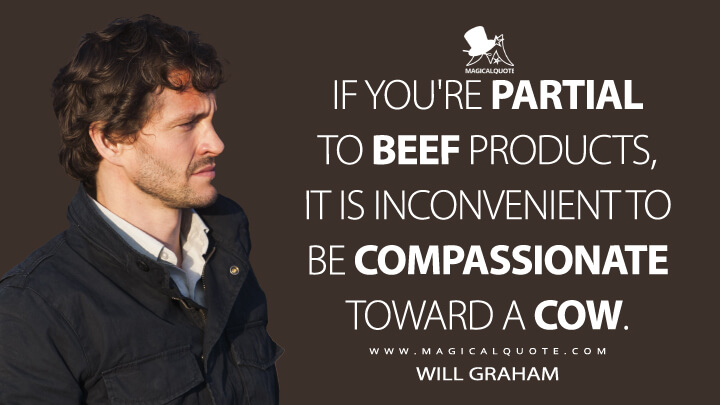 If you're partial to beef products, it is inconvenient to be compassionate toward a cow. - Will Graham (Hannibal Quotes)