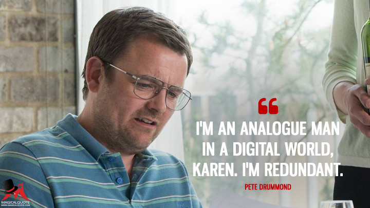 I'm an analogue man in a digital world, Karen. I'm redundant. - Pete Drummond (Humans Quotes)