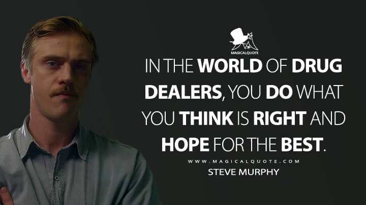 In the world of drug dealers, you do what you think is right and hope for the best. - Steve Murphy (Narcos Quotes)