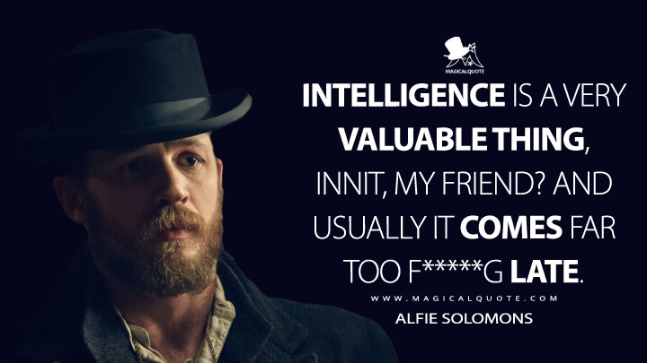 Intelligence is a very valuable thing, innit, my friend? And usually it comes far too f*****g late. - Alfie Solomons (Peaky Blinders Quotes)