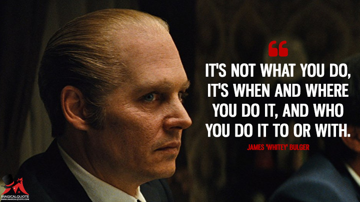 It's not what you do, it's when and where you do it, and who you do it to or with. - James 'Whitey' Bulger (Black Mass Quotes)