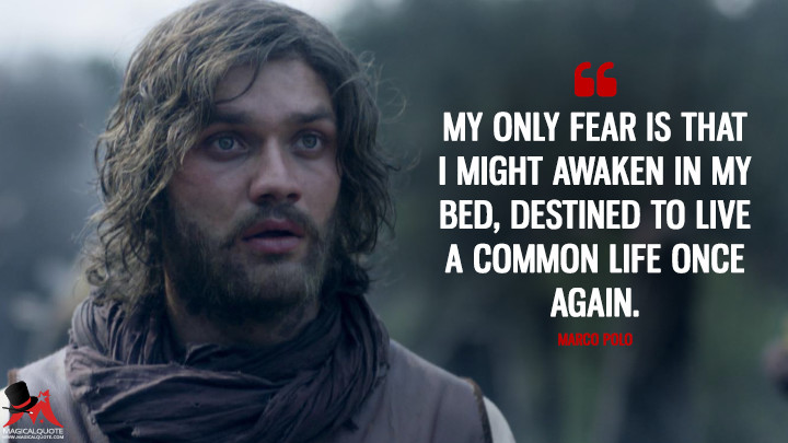 My only fear is that I might awaken in my bed, destined to live a common life once again. - Marco Polo (Marco Polo Quotes)