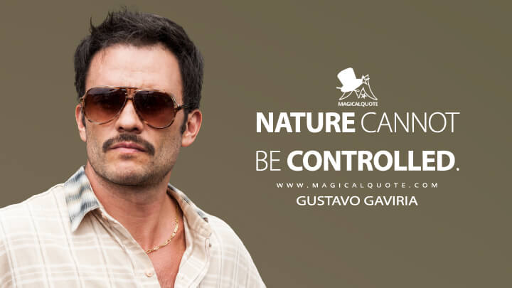 Nature cannot be controlled. - Gustavo Gaviria (Narcos Quotes)