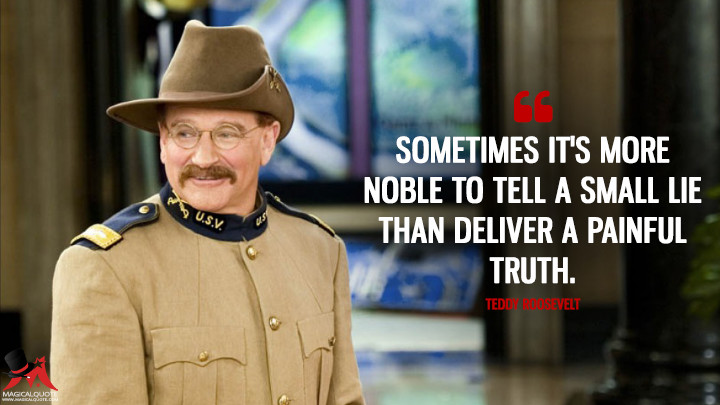 Sometimes it's more noble to tell a small lie than deliver a painful truth. - Teddy Roosevelt (Night at the Museum: Battle of the Smithsonian Quotes)