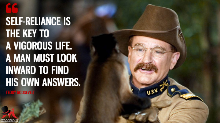 Self-reliance is the key to a vigorous life. A man must look inward to find his own answers. - Teddy Roosevelt (Night at the Museum Quotes)