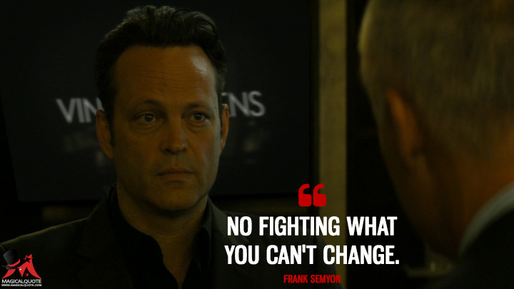 No fighting what you can't change. - Frank Semyon (True Detective Quotes)