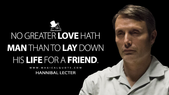 No greater love hath man than to lay down his life for a friend. - Hannibal Lecter (Hannibal Quotes)