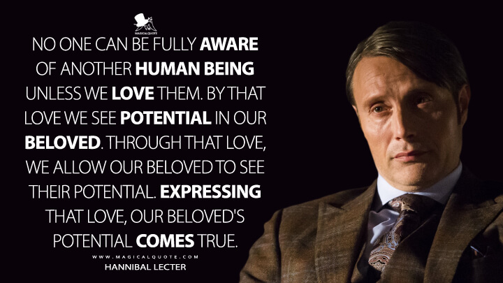 No one can be fully aware of another human being unless we love them. By that love we see potential in our beloved. Through that love, we allow our beloved to see their potential. Expressing that love, our beloved's potential comes true. - Hannibal Lecter (Hannibal Quotes)