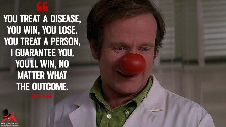 You treat a disease, you win, you lose. You treat a person, I guarantee you, you'll win, no matter what the outcome. - Patch Adams (Patch Adams Quotes)