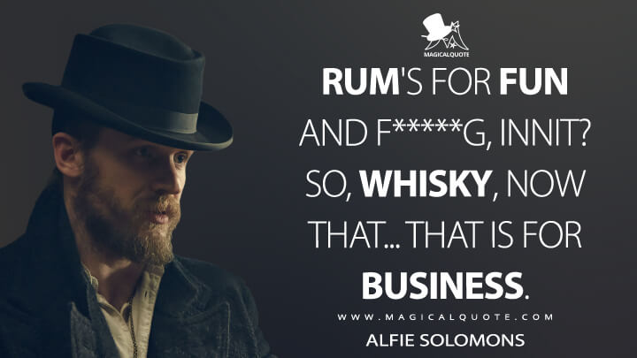 Rum's for fun and f*****g, innit? So, whisky, now that... that is for business. - Alfie Solomons (Peaky Blinders Quotes)
