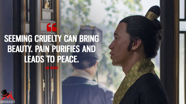 Seeming cruelty can bring beauty. Pain purifies and leads to peace. - Jia Sidao (Marco Polo Quotes)