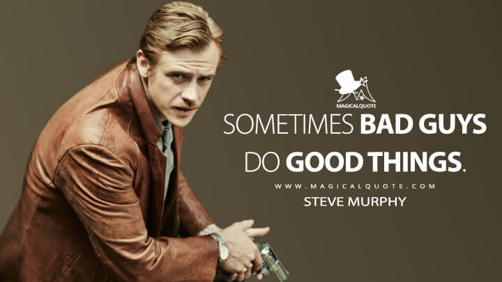 Sometimes bad guys do good things. - Steve Murphy (Narcos Quotes)