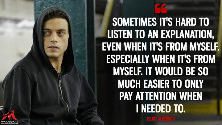 Sometimes it's hard to listen to an explanation, even when it's from myself. Especially when it's from myself. It would be so much easier to only pay attention when I needed to. - Elliot Alderson (Mr. Robot Quotes)