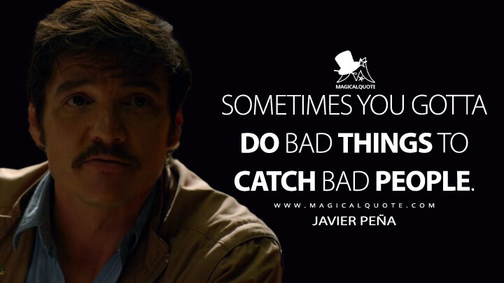 Sometimes you gotta do bad things to catch bad people. - Javier Peña (Narcos Quotes)