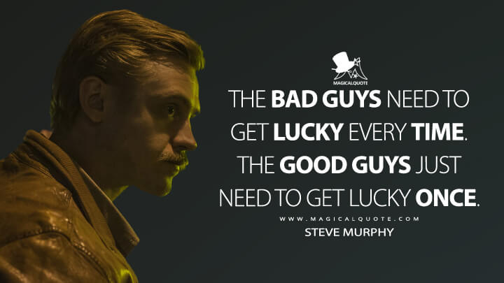 The bad guys need to get lucky every time. The good guys just need to get lucky once. - Steve Murphy (Narcos Quotes)