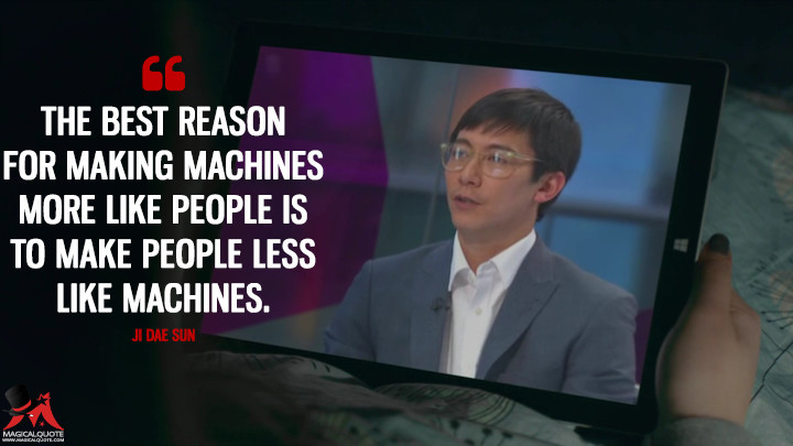 The best reason for making machines more like people is to make people less like machines. - Ji Dae Sun (Humans Quotes)