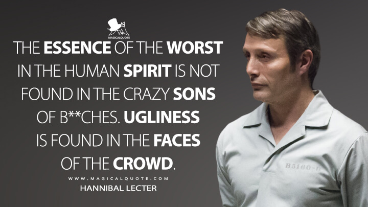 The essence of the worst in the human spirit is not found in the crazy sons of b**ches. Ugliness is found in the faces of the crowd. - Hannibal Lecter (Hannibal Quotes)
