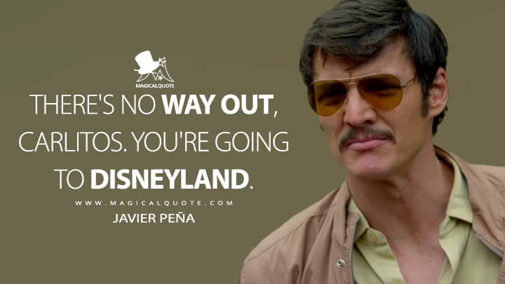 There's no way out, Carlitos. You're going to Disneyland. - Javier Peña (Narcos Quotes)