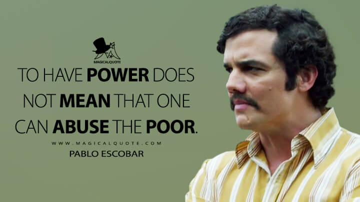 To have power does not mean that one can abuse the poor. - Pablo Escobar (Narcos Quotes)