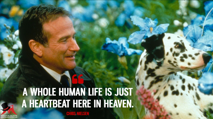 A whole human life is just a heartbeat here in Heaven. - Chris Nielsen (What Dreams May Come Quotes)