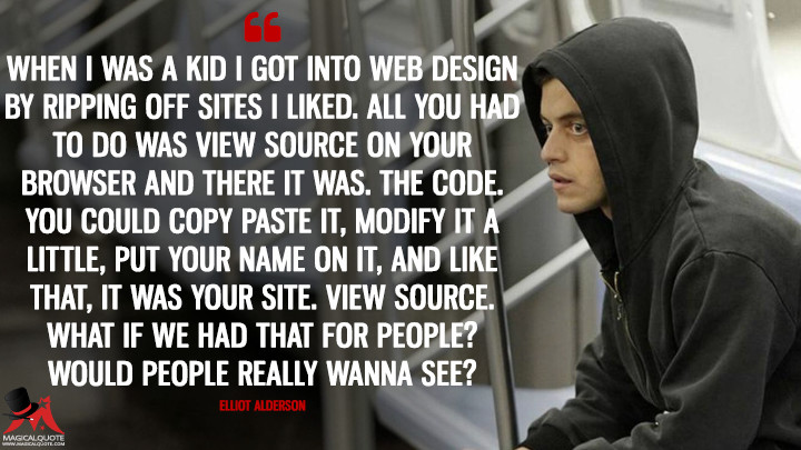 When I was a kid I got into web design by ripping off sites I liked. All you had to do was view source on your browser and there it was. The code. You could copy paste it, modify it a little, put your name on it, and like that, it was your site. View source. What if we had that for people? Would people really wanna see? - Elliot Alderson (Mr. Robot Quotes)