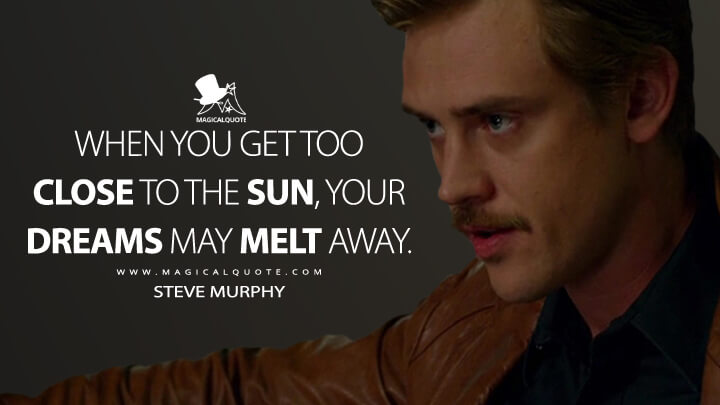 When you get too close to the sun, your dreams may melt away. - Steve Murphy (Narcos Quotes)