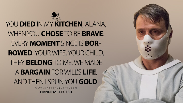 You died in my kitchen, Alana, when you chose to be brave. Every moment since is borrowed. Your wife, your child, they belong to me. We made a bargain for Will's life, and then I spun you gold. - Hannibal Lecter (Hannibal Quotes)