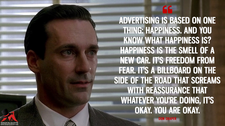 Don Draper Season 1 - Advertising is based on one thing: happiness. And you know what happiness is? Happiness is the smell of a new car. It's freedom from fear. It's a billboard on the side of the road that screams with reassurance that whatever you're doing, it's okay. You are okay. (Mad Men Quotes)