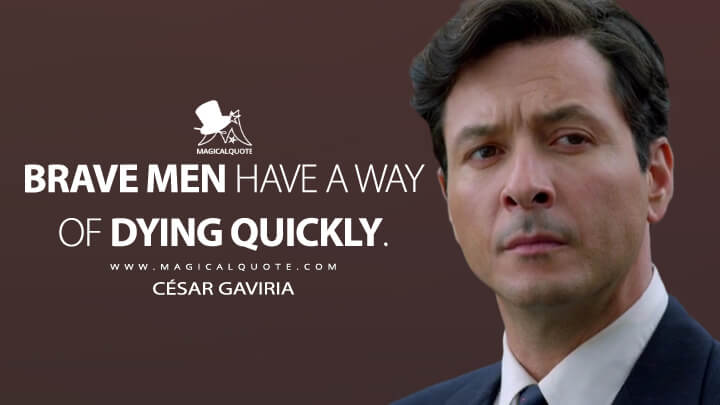 Brave men have a way of dying quickly. - César Gaviria (Narcos Quotes)