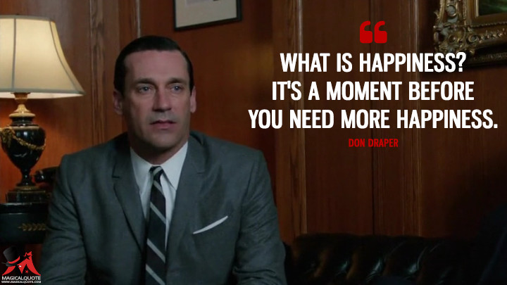 Don Draper Season 5 - What is happiness? It's a moment before you need more happiness. (Mad Men Quotes)