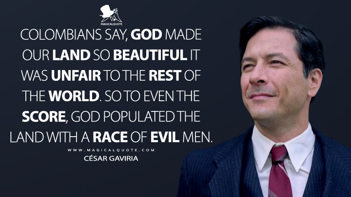 Colombians say, God made our land so beautiful it was unfair to the rest of the world. So to even the score, God populated the land with a race of evil men. - César Gaviria (Narcos Quotes)