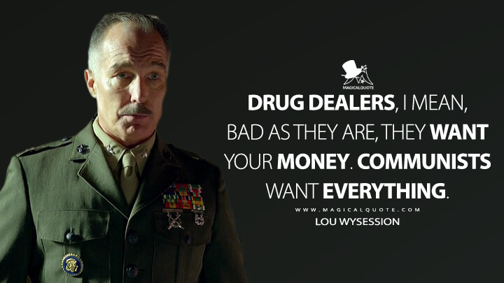 Drug dealers, I mean, bad as they are, they want your money. Communists want everything. - Lou Wysession (Narcos Quotes)