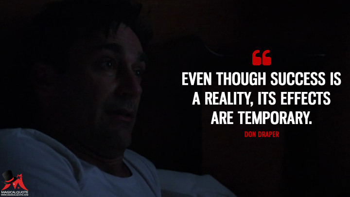 Even though success is a reality, its effects are temporary.