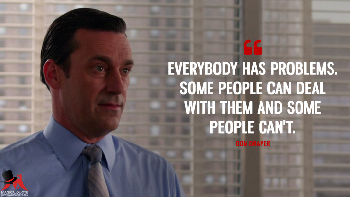 Don Draper Season 7 - Everybody has problems. Some people can deal with them and some people can't. (Mad Men Quotes)