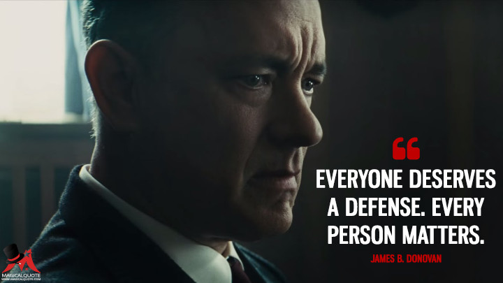 Everyone deserves a defense. Every person matters. - James B. Donovan (Bridge of Spies Quotes)