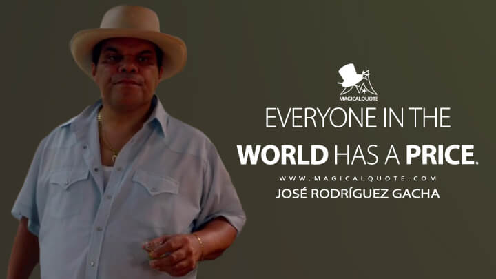 Everyone in the world has a price. - José Rodríguez Gacha (Narcos Quotes)