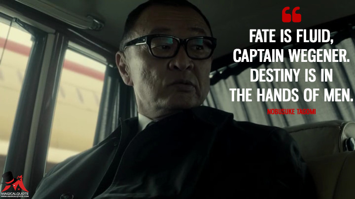 Fate is fluid, Captain Wegener. Destiny is in the hands of men. - Nobusuke Tagomi (The Man in the High Castle Quotes)