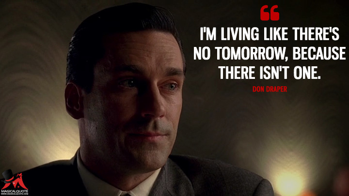 Don Draper Season 1 - I'm living like there's no tomorrow, because there isn't one. (Mad Men Quotes)