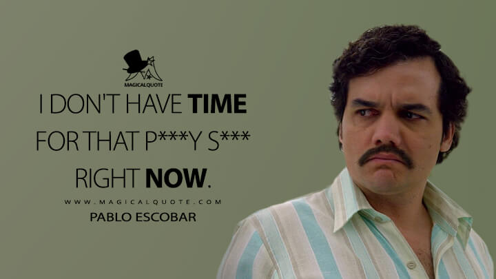 I don't have time for that p***y s*** right now. - Pablo Escobar (Narcos Quotes)