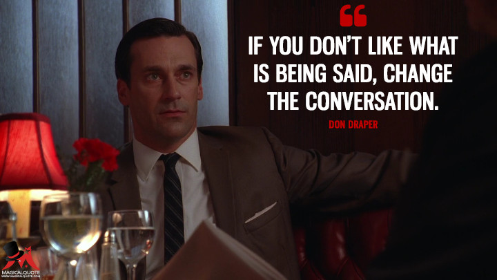 Don Draper Season 3 -If you don't like what is being said, change the conversation. (Mad Men Quotes)