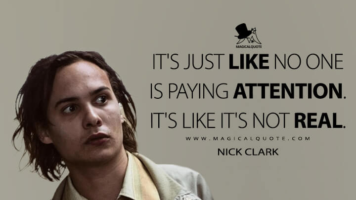 It's just like no one is paying attention. It's like it's not real. - Nick Clark (Fear the Walking Dead Quotes)
