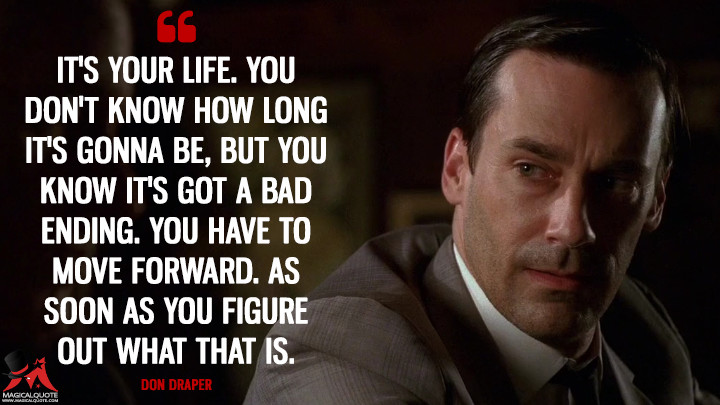 Don Draper Season 2 - It's your life. You don't know how long it's gonna be, but you know it's got a bad ending. You have to move forward. As soon as you figure out what that is. (Mad Men Quotes)